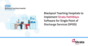 Blackpool Teaching Hospitals to Implement Strata PathWays Software for Single Point of Discharge Services (SPOD)