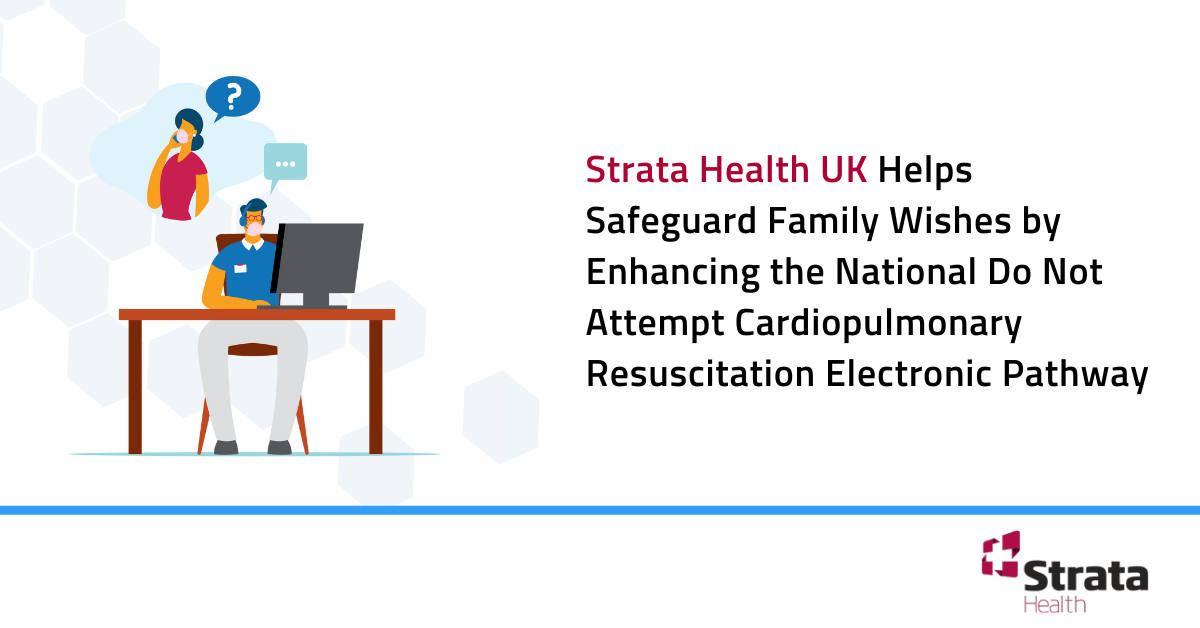 Strata Health UK Helps Safeguard Family Wishes by Enhancing the National Do Not Attempt Cardiopulmonary Resuscitation Electronic Pathway